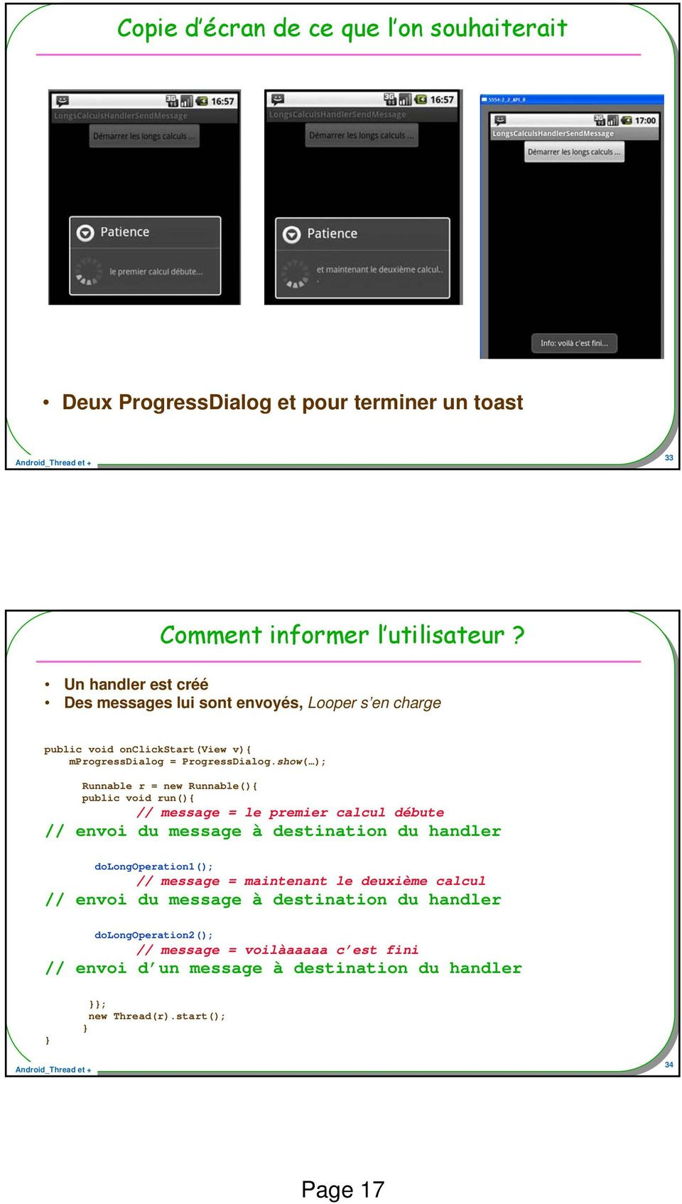 show( ); Runnable r = new Runnable(){ public void run(){ // message = le premier calcul débute // envoi du message à destination du handler dolongoperation1();