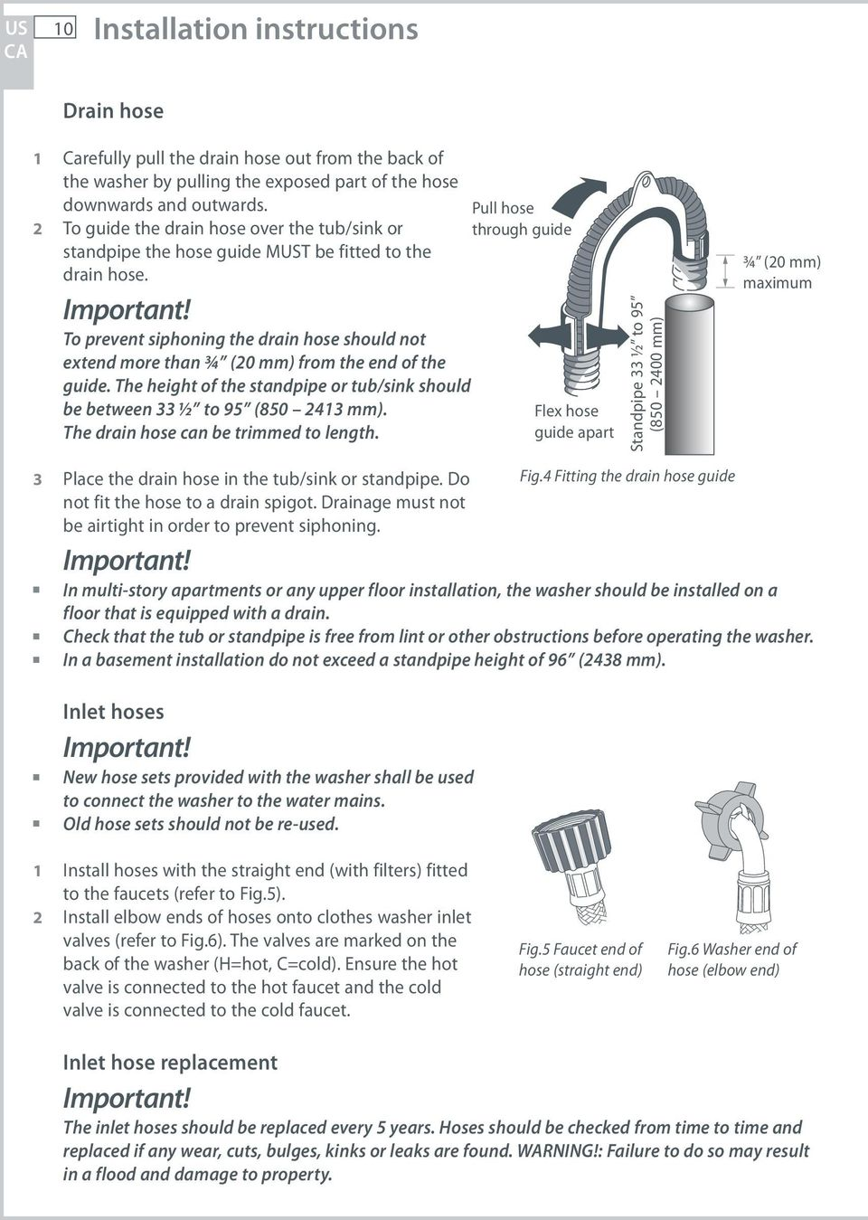 To prevent siphoning the drain hose should not extend more than ¾ (20 mm) from the end of the guide. The height of the standpipe or tub/sink should be between 33 ½ to 95 (850 2413 mm).