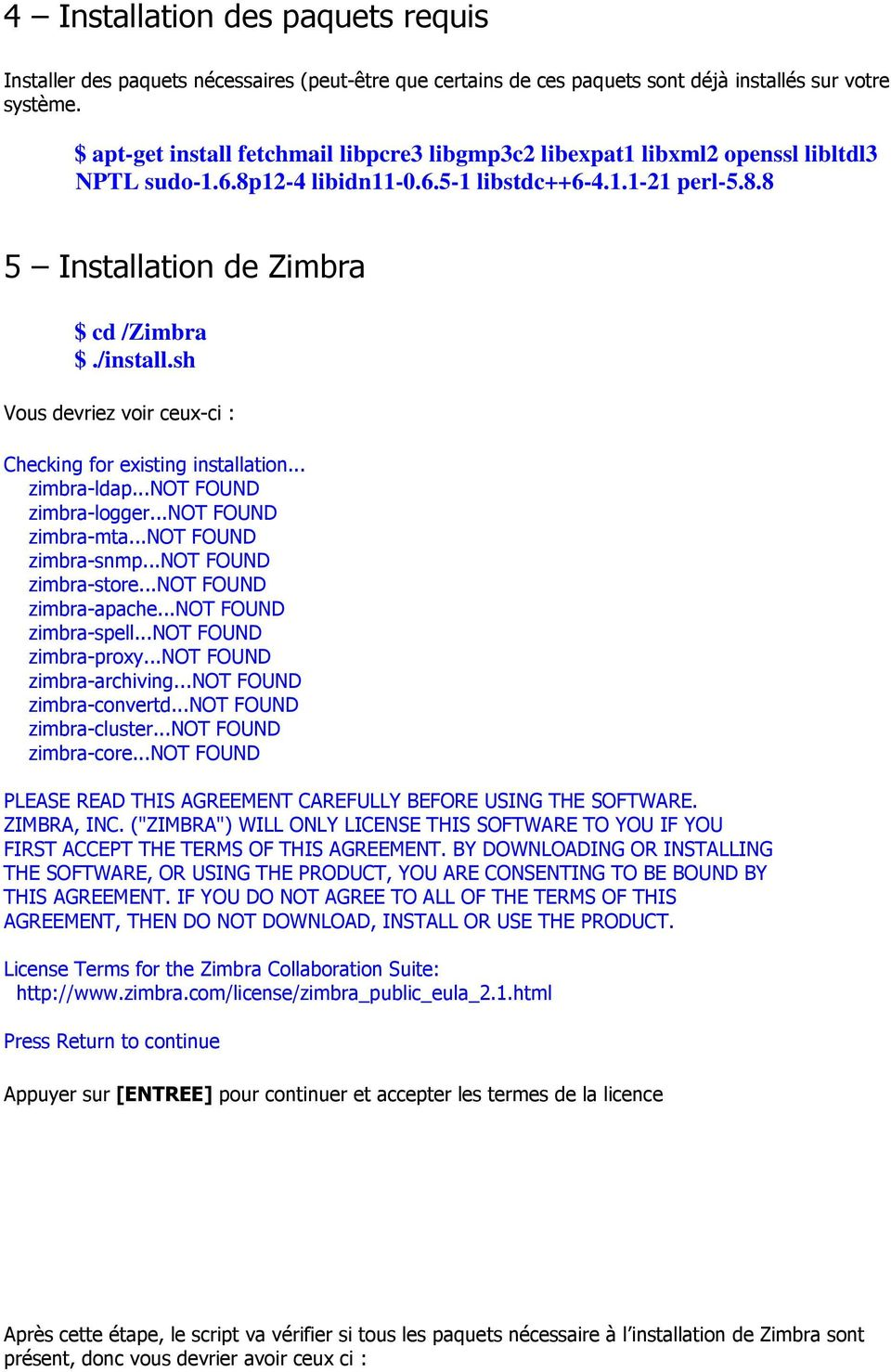 sh Vous devriez voir ceux-ci : Checking for existing installation... zimbra-ldap...not FOUND zimbra-logger...not FOUND zimbra-mta...not FOUND zimbra-snmp...not FOUND zimbra-store.