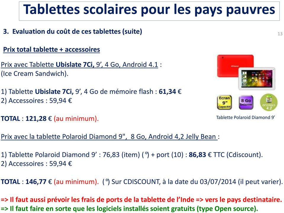 "Tablette Polaroid Diamond 9 Prix avec la tablette Polaroid Diamond 9"", 8 Go, Android 4,2 Jelly Bean : 1) Tablette Polaroid Diamond 9 : 76,83 (item) ( ) + port (10) : 86,83 TTC (Cdiscount)."
