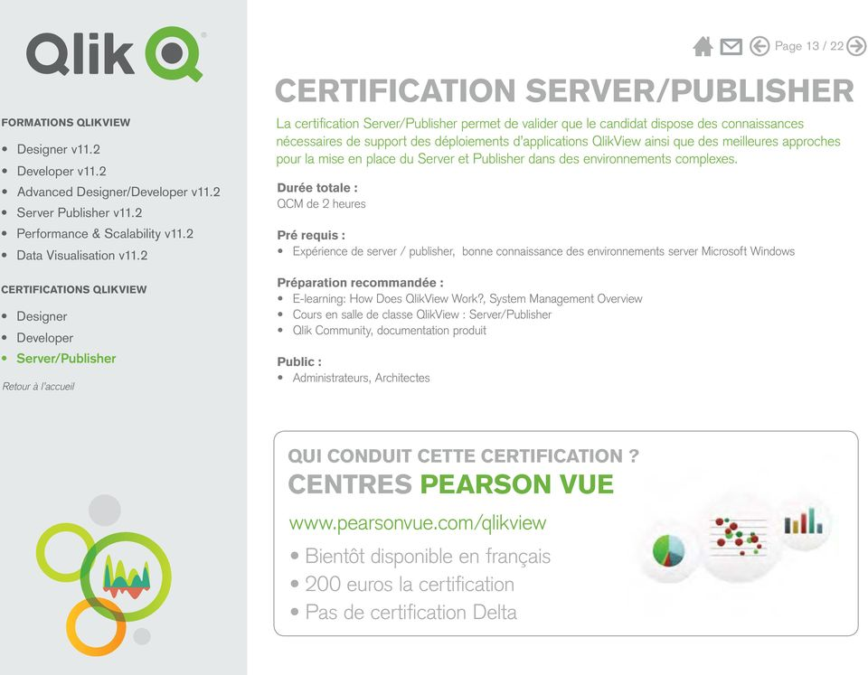 QCM de 2 heures Pré requis : Expérience de server / publisher, bonne connaissance des environnements server Microsoft Windows CERTIFICATIONS QLIKVIEW Préparation recommandée : E-learning: How Does