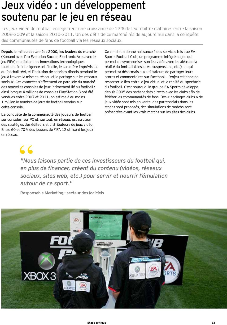 Depuis le milieu des années 2000, les leaders du marché (Konami avec Pro Evolution Soccer, Electronic Arts avec le jeu FIFA) multiplient les innovations technologiques touchant à l intelligence