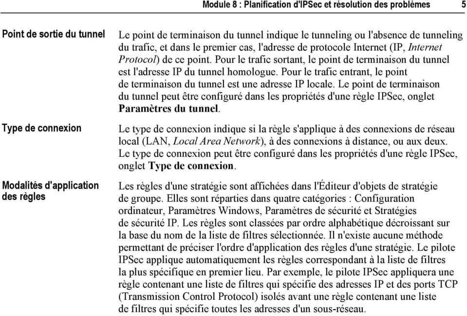 Pour le trafic sortant, le point de terminaison du tunnel est l'adresse IP du tunnel homologue. Pour le trafic entrant, le point de terminaison du tunnel est une adresse IP locale.