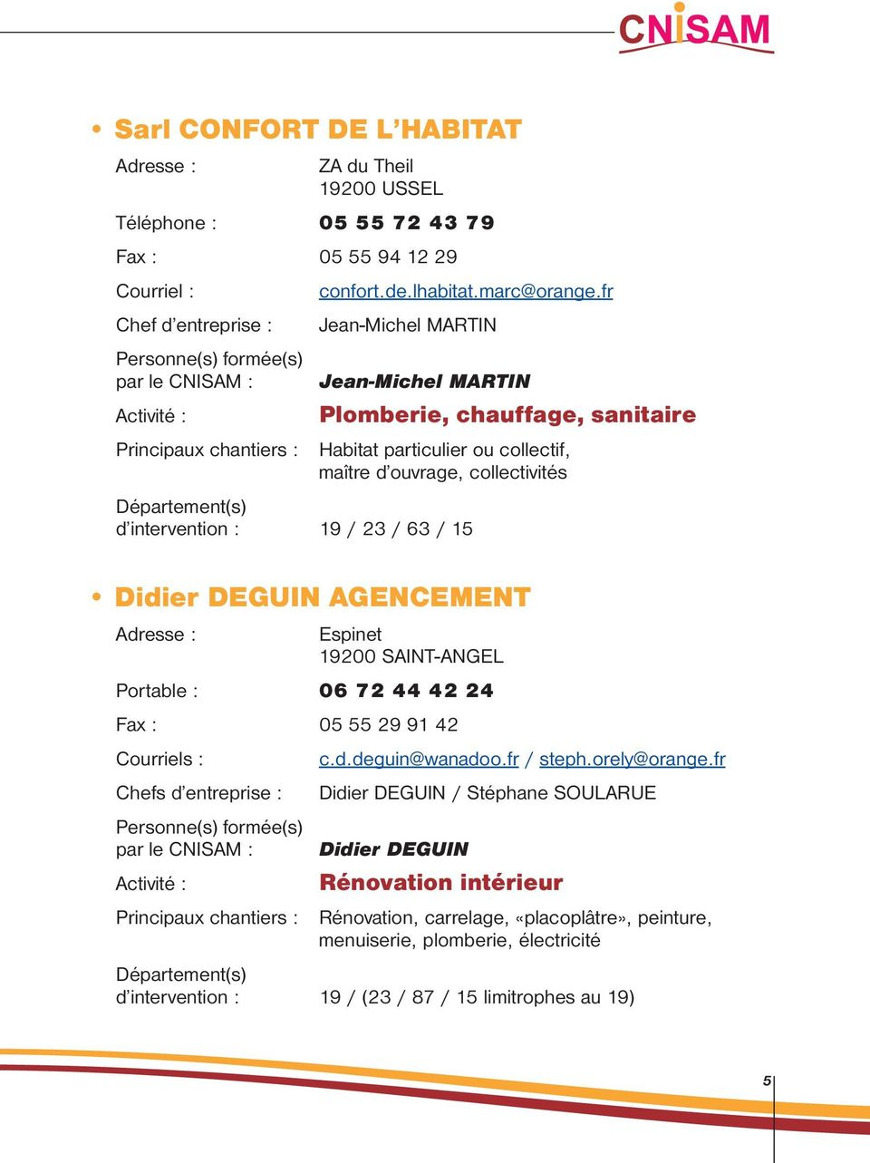 intervention : 19 / 23 / 63 / 15 Didier DEGUIN AGENCEMENT Espinet 19200 SAINT-ANGEL Portable : 06 72 44 42 24 Fax : 05 55 29 91 42 Courriels : Chefs d entreprise : c.d.deguin@wanadoo.