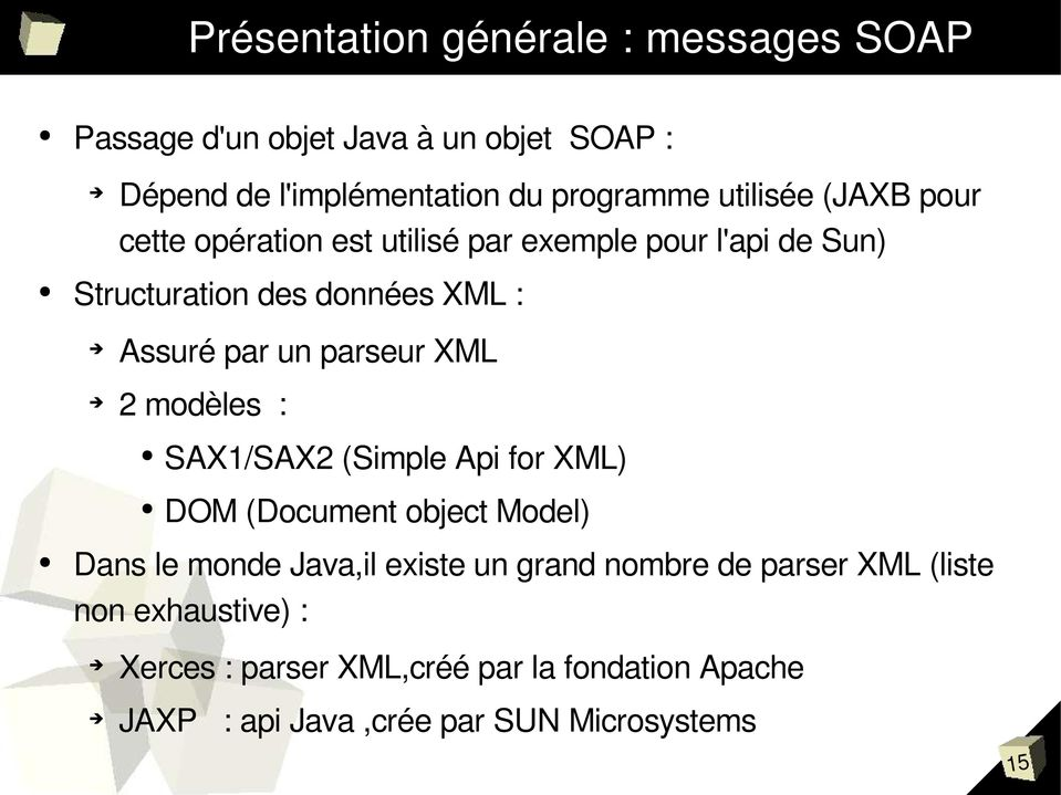 parseur XML 2 modèles : SAX1/SAX2 (Simple Api for XML) DOM (Document object Model) Dans le monde Java,il existe un grand