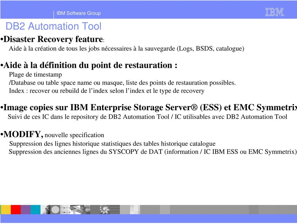 Index : recover ou rebuild de l index selon l index et le type de recovery Image copies sur IBM Enterprise Storage Server (ESS) et EMC Symmetrix Suivi de ces IC dans le repository de