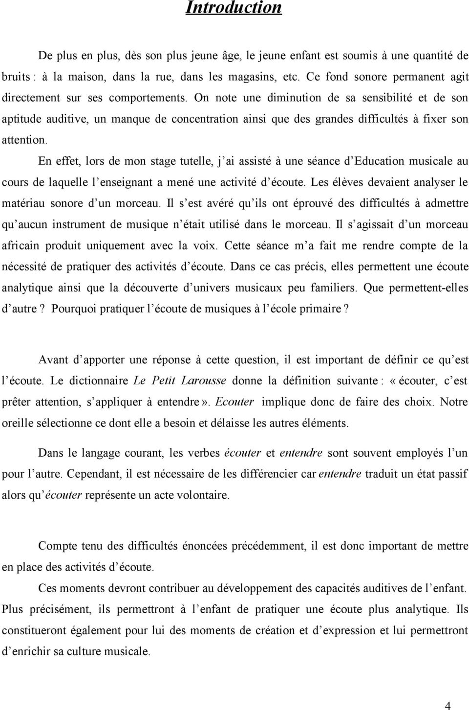 On note une diminution de sa sensibilité et de son aptitude auditive, un manque de concentration ainsi que des grandes difficultés à fixer son attention.