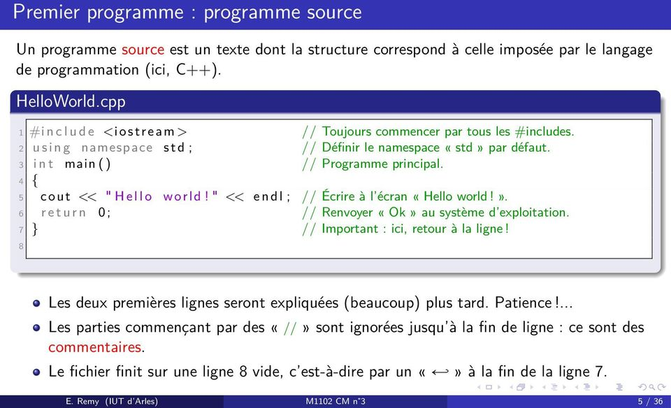 "4 { 5 cout << "" H e l l o world! "" << e n d l ; // Écrire à l écran «Hello world!». 6 r e t u r n 0 ; // Renvoyer «Ok» au système d exploitation. 7 } // Important : ici, retour à la ligne!"