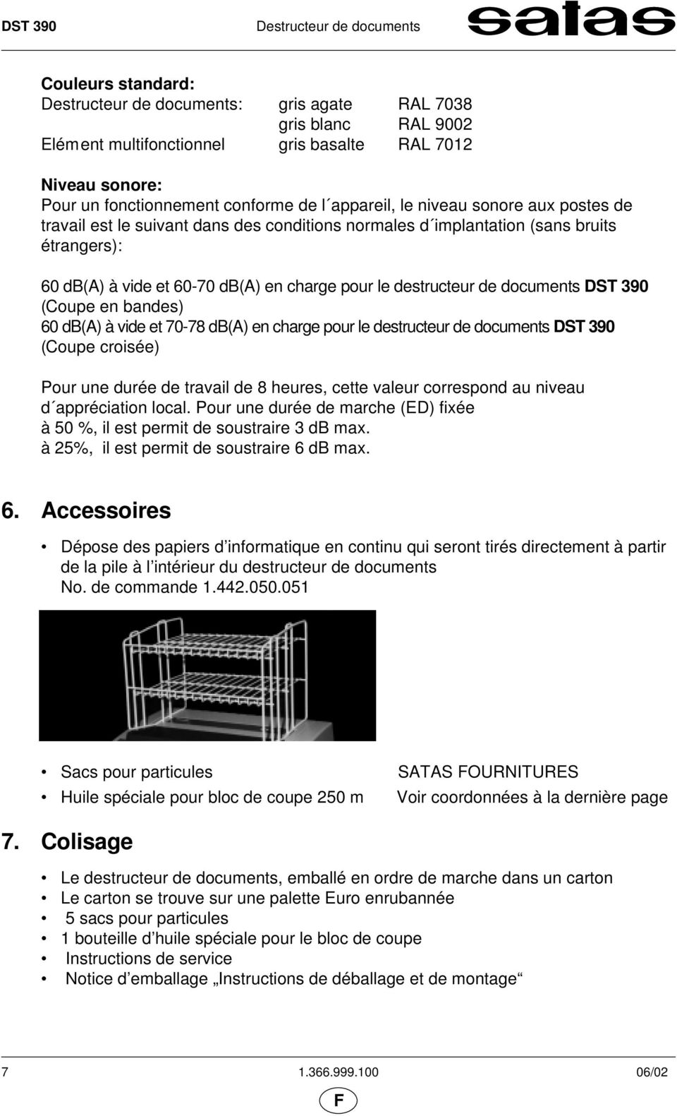 destructeur de documents DST 390 (Coupe en bandes) 60 db(a) à vide et 70-78 db(a) en charge pour le destructeur de documents DST 390 (Coupe croisée) Pour une durée de travail de 8 heures, cette