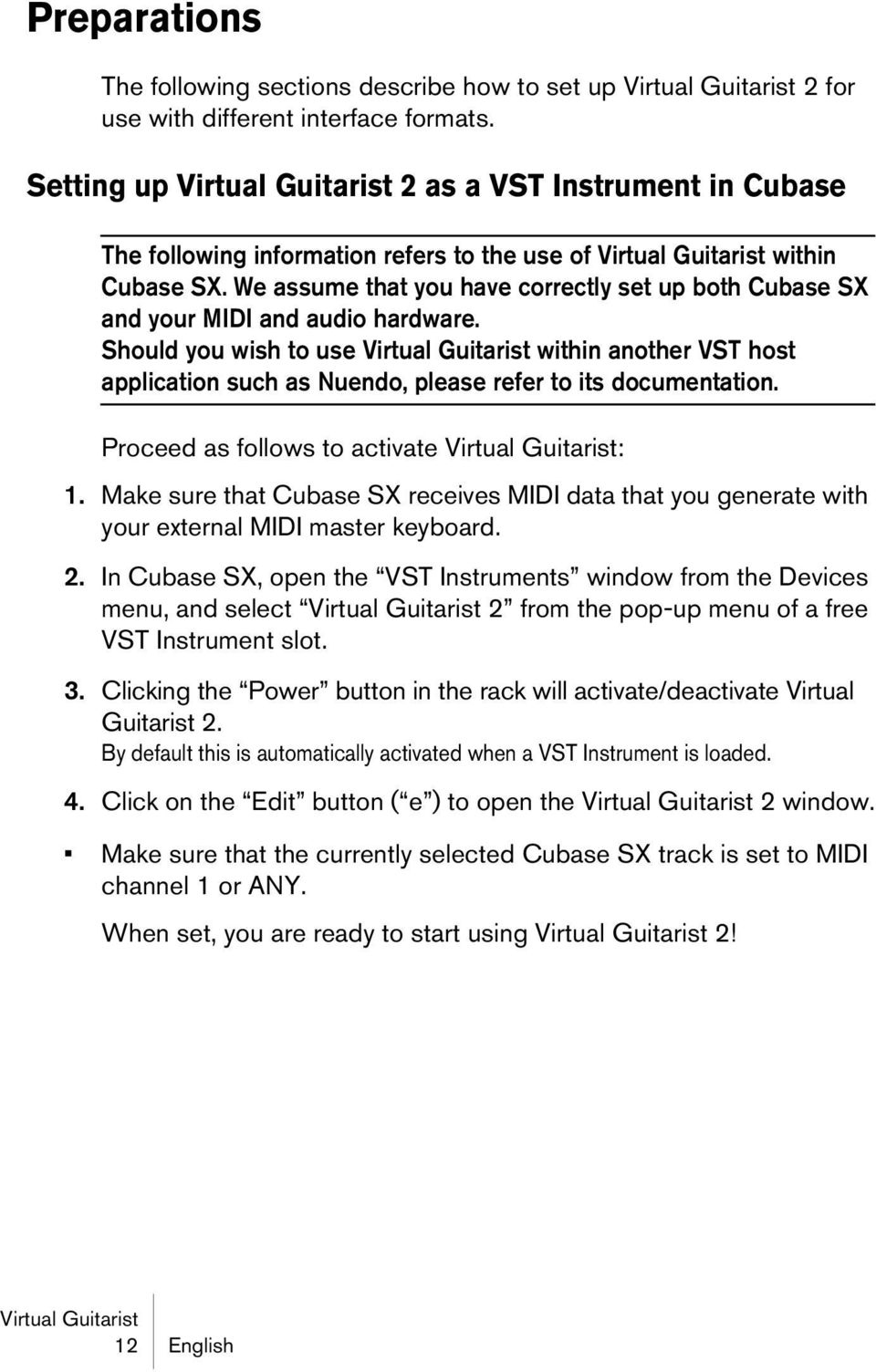 Should you wish to use within another VST host application such as Nuendo, please refer to its documentation. Proceed as follows to activate : 1.