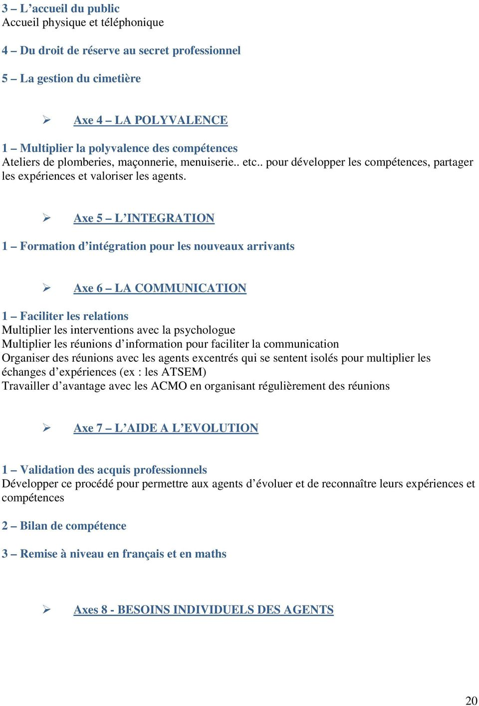 Axe 5 L INTEGRATION 1 Formation d intégration pour les nouveaux arrivants Axe 6 LA COMMUNICATION 1 Faciliter les relations Multiplier les interventions avec la psychologue Multiplier les réunions d