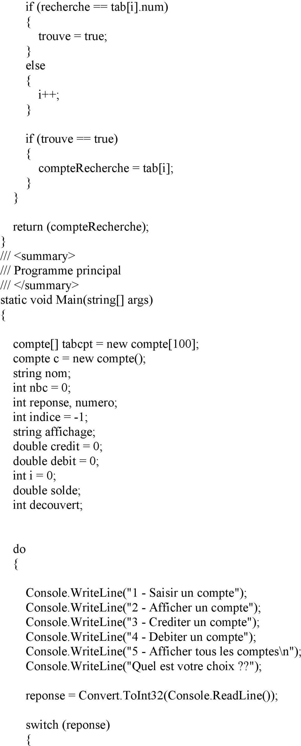 compte[100]; compte c = new compte(); string nom; int nbc = 0; int reponse, numero; int indice = -1; string affichage; double credit = 0; double debit = 0; double solde; int