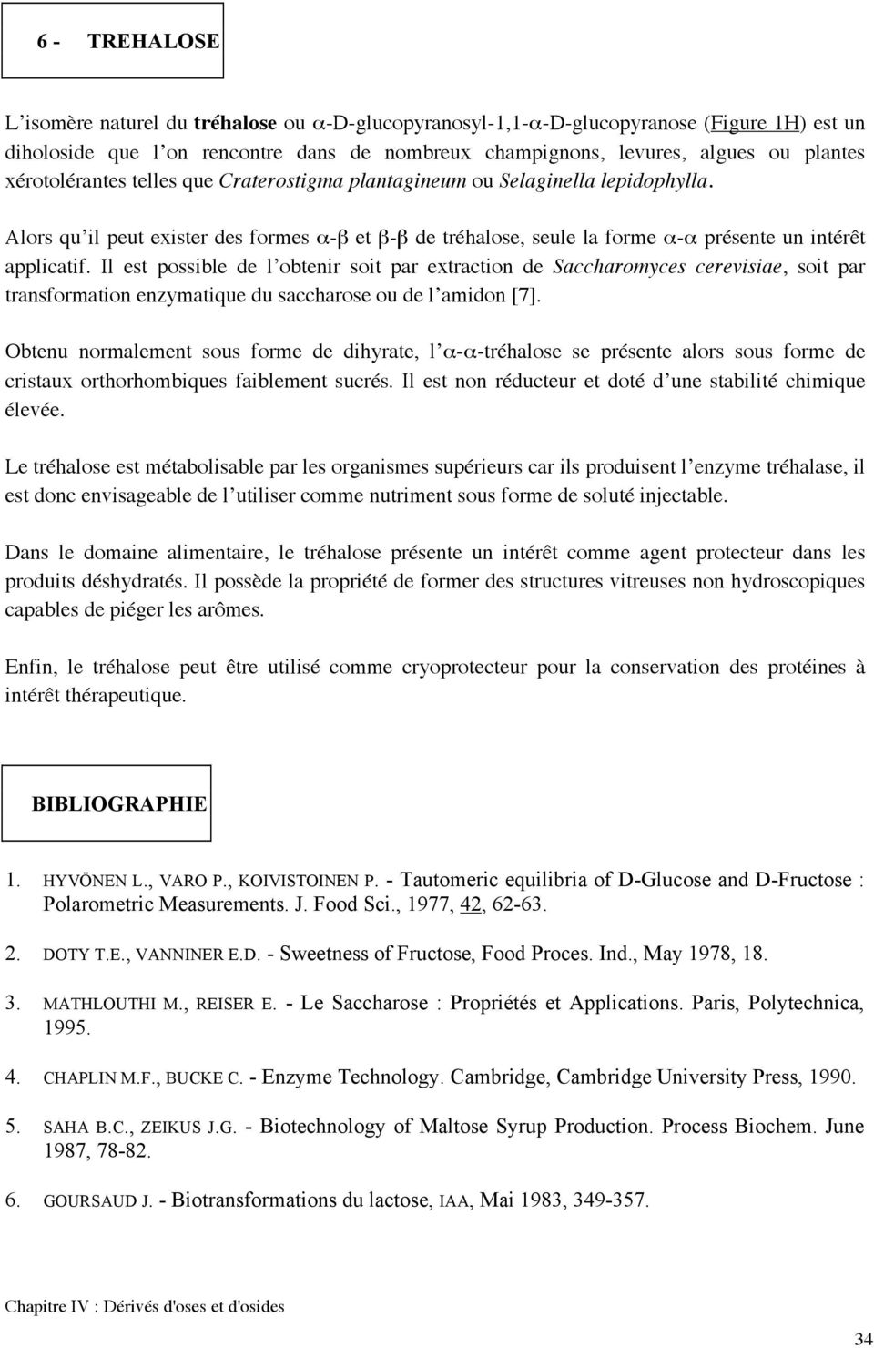 Il est possible de l obtenir soit par extraction de Saccharomyces cerevisiae, soit par transformation enzymatique du saccharose ou de l amidon [7].