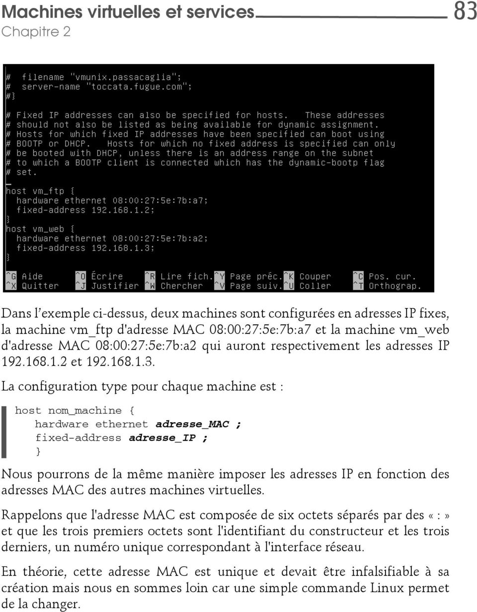 La configuration type pour chaque machine est : host nom_machine { hardware ethernet adresse_mac ; fixed-address adresse_ip ; } Nous pourrons de la même manière imposer les adresses IP en fonction