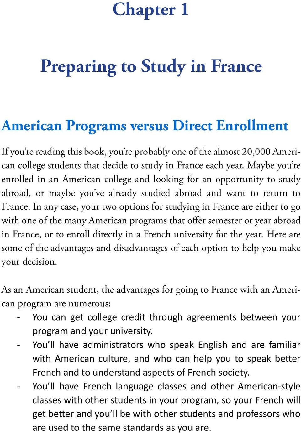 In any case, your two options for studying in France are either to go with one of the many American programs that offer semester or year abroad in France, or to enroll directly in a French university