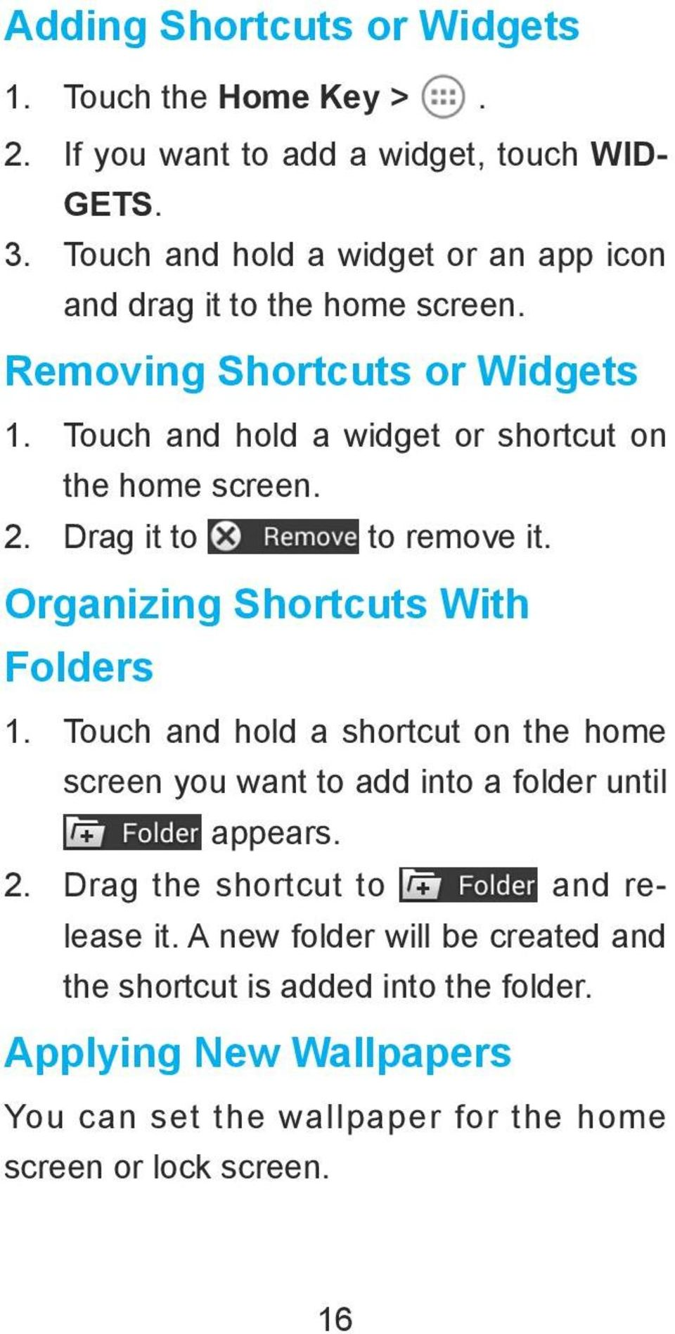 Touch and hold a widget or shortcut on the home screen. 2. Drag it to to remove it. Organizing Shortcuts With Folders 1.