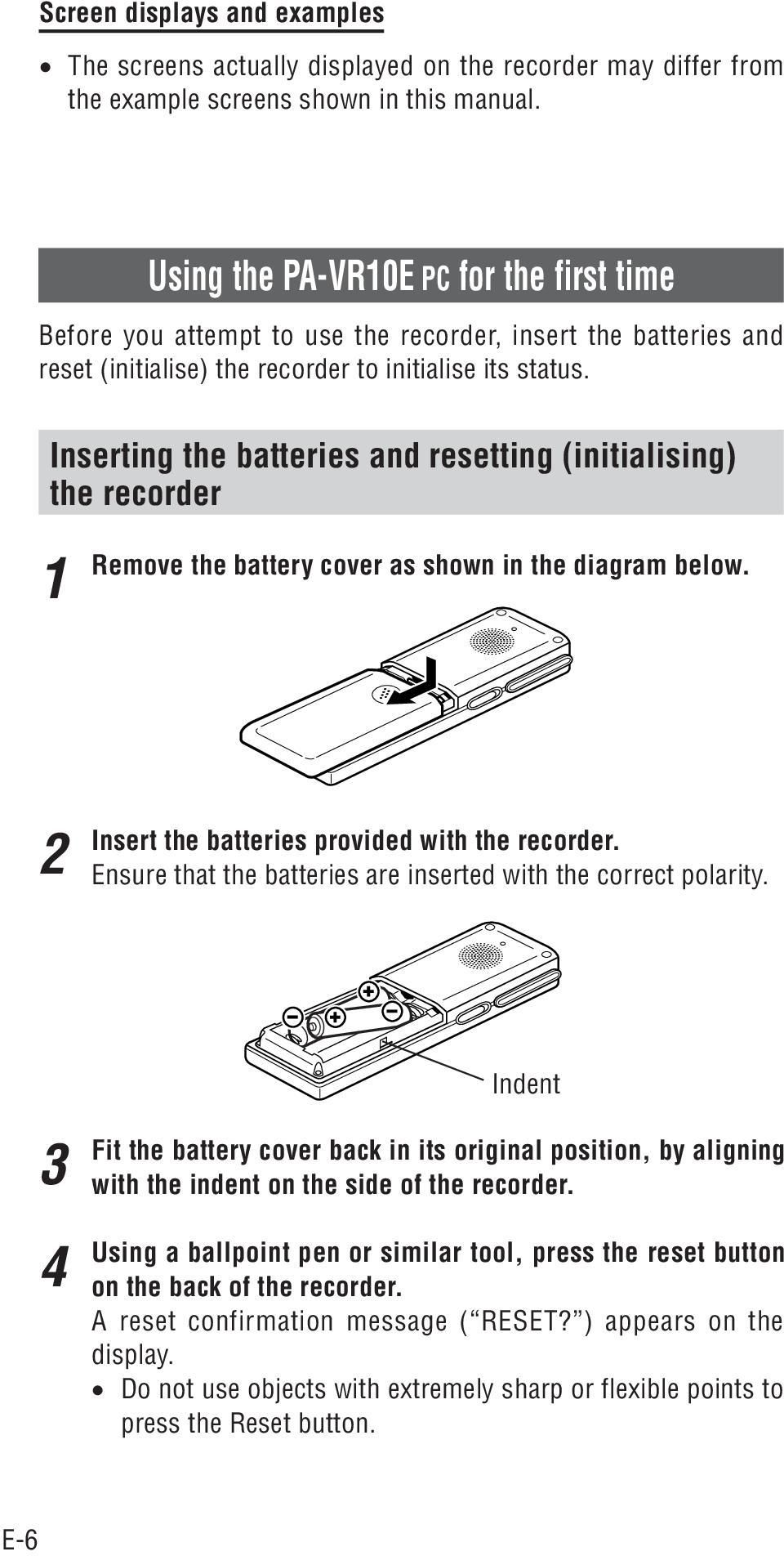 Inserting the batteries and resetting (initialising) the recorder Remove the battery cover as shown in the diagram below. Insert the batteries provided with the recorder.