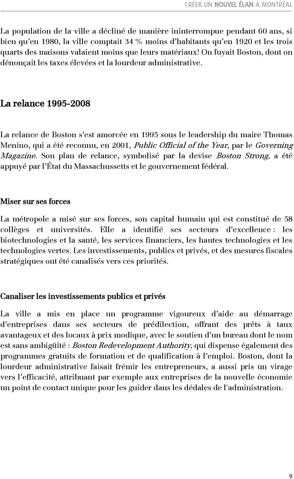 La relance 1995-2008 La relance de Boston s est amorcée en 1995 sous le leadership du maire Thomas Menino, qui a été reconnu, en 2001, Public Official of the Year, par le Governing Magazine.