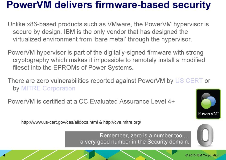 PowerVM hypervisor is part of the digitally-signed firmware with strong cryptography which makes it impossible to remotely install a modified fileset into the EPROMs of Power