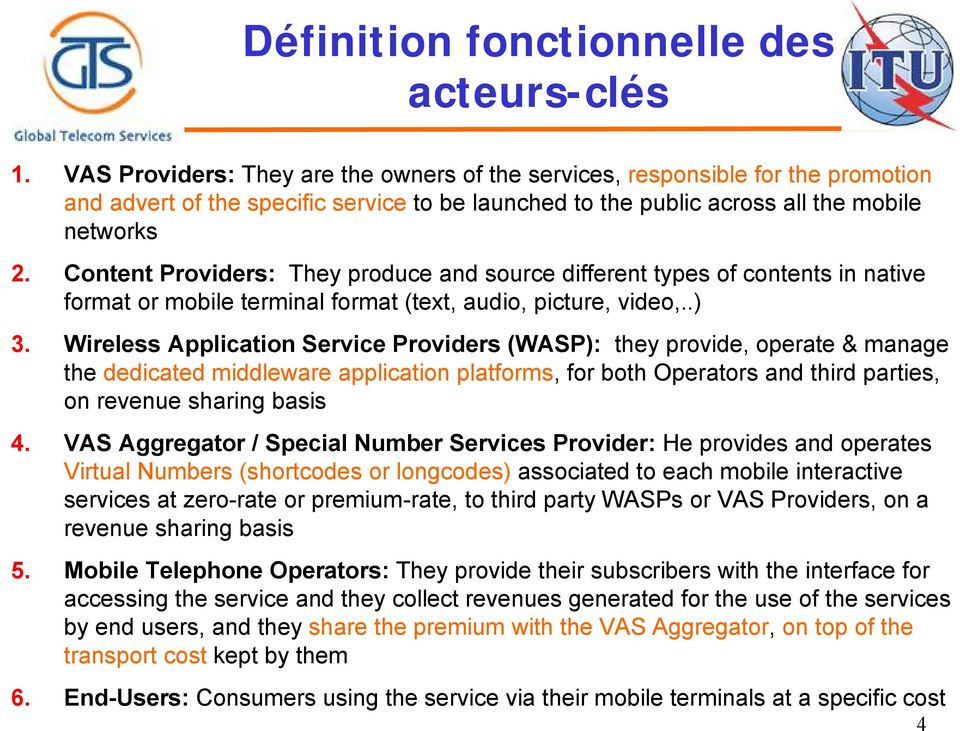 Content Providers: They produce and source different types of contents in native format or mobile terminal format (text, audio, picture, video,..) 3.