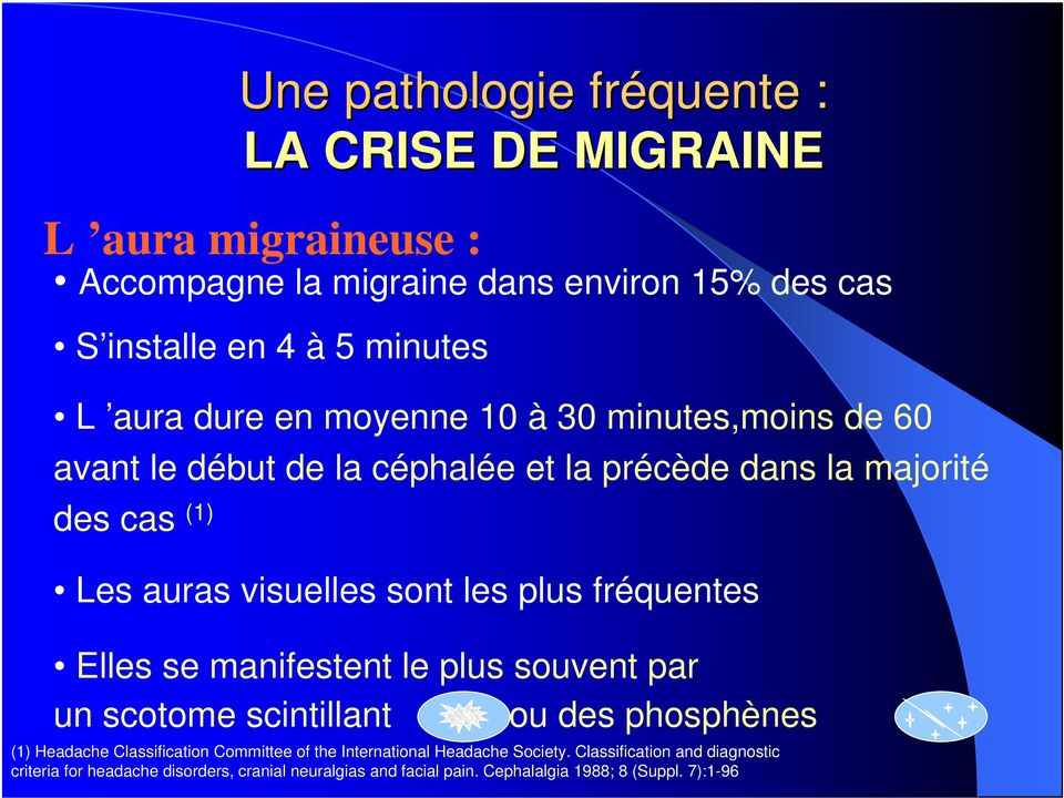 fréquentes Elles se manifestent le plus souvent par un scotome scintillant ou des phosphènes (1) Headache Classification Committee of the International