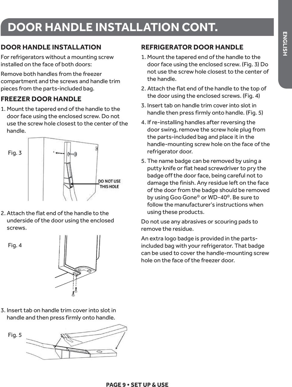 the parts-included bag. FREEZER DOOR HANDLE 1. Mount the tapered end of the handle to the door face using the enclosed screw. Do not use the screw hole closest to the center of the handle. Fig. 3 2.