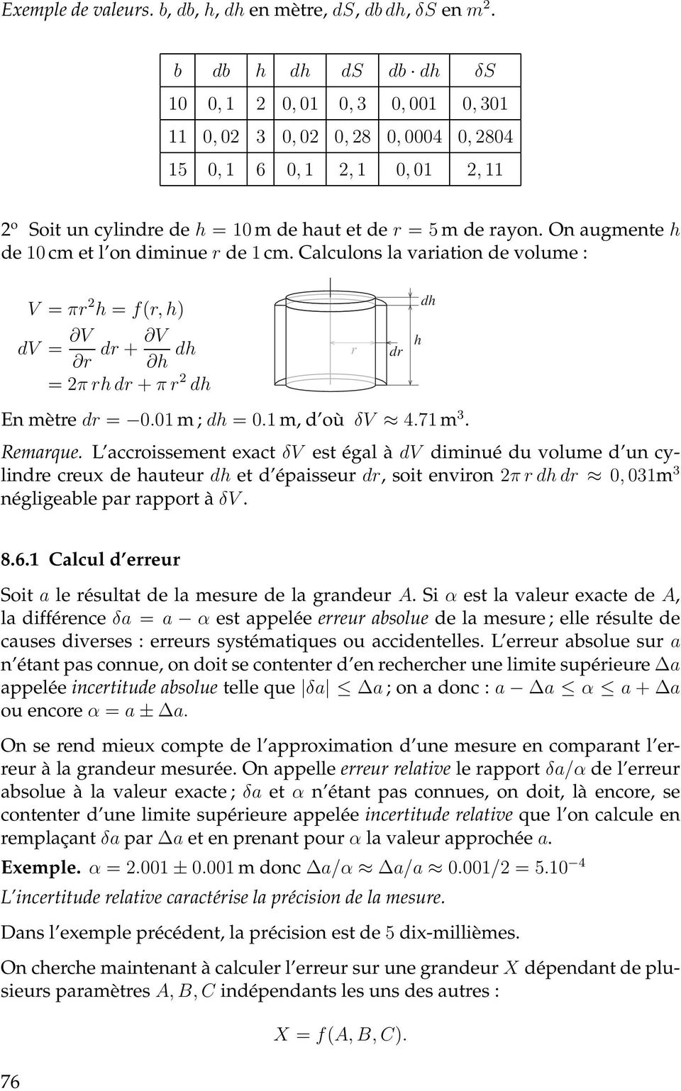 On augmente h de 10 cm et l on diminue r de 1 cm. Calculons la variation de volume : V = πr 2 h = f(r, h) dv = V V dr + r h dh = 2π rh dr + π r 2 dh En mètre dr = 0.01 m ; dh = 0.1 m, d où δv 4.