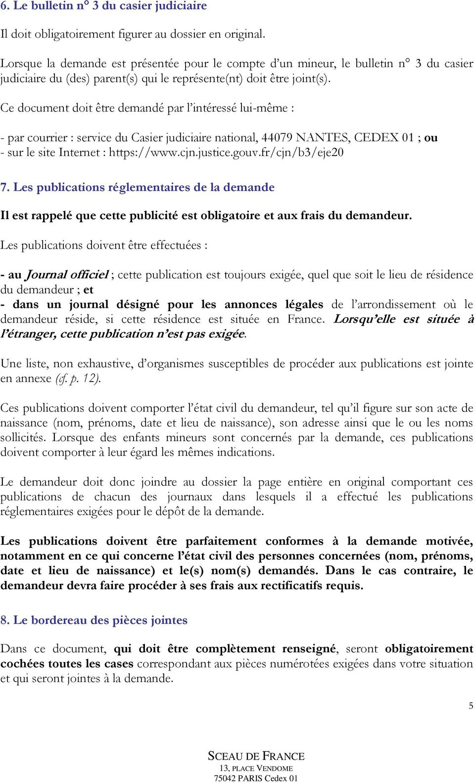 Ce document doit être demandé par l intéressé lui-même : - par courrier : service du Casier judiciaire national, 44079 NANTES, CEDEX 01 ; ou - sur le site Internet : https://www.cjn.justice.gouv.