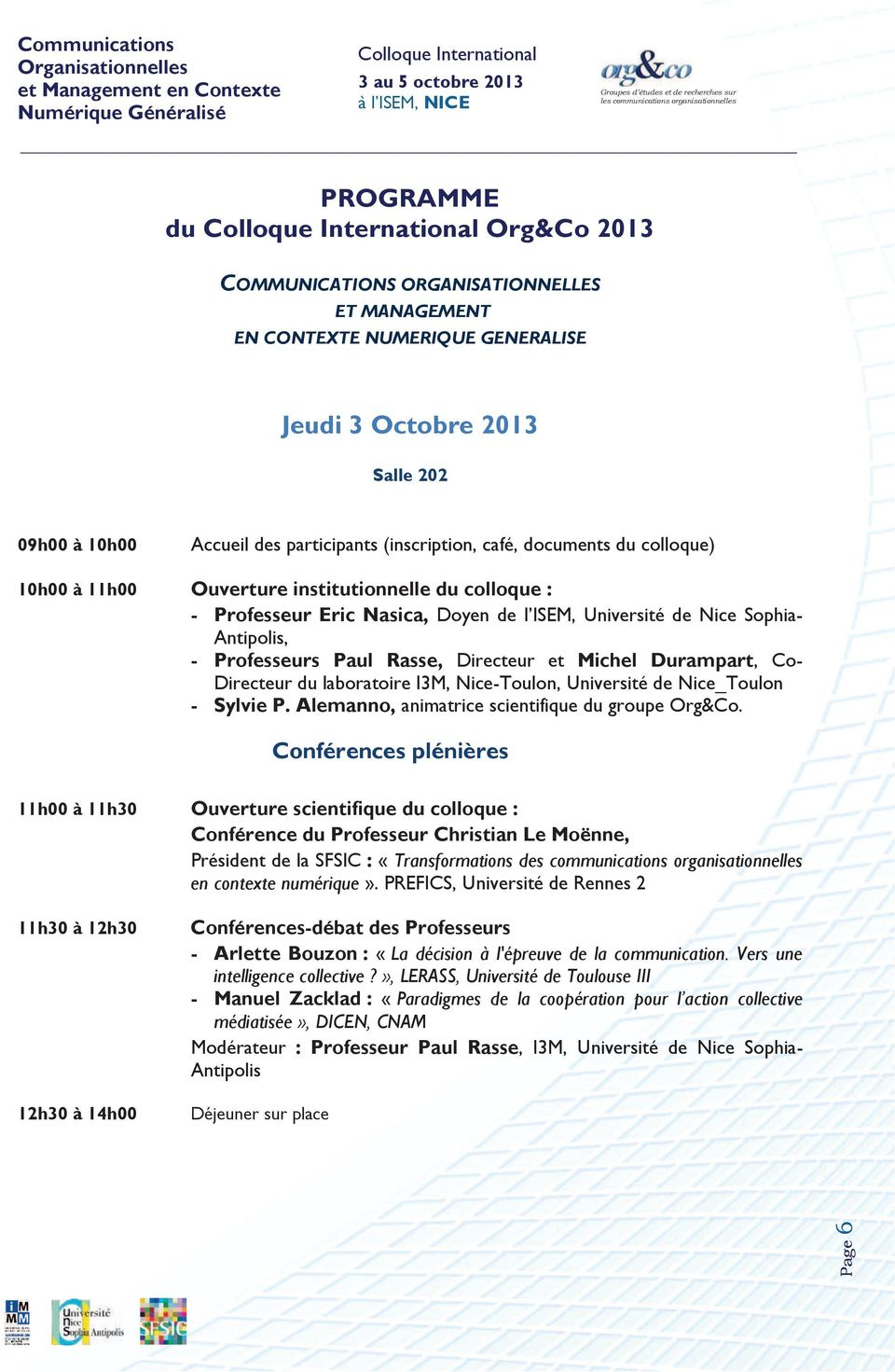 Accueil des participants (inscription, café, documents du colloque) 10h00 à 11h00 Ouverture institutionnelle du colloque : - Professeur Eric Nasica, Doyen de l ISEM, Université de Nice Sophia-