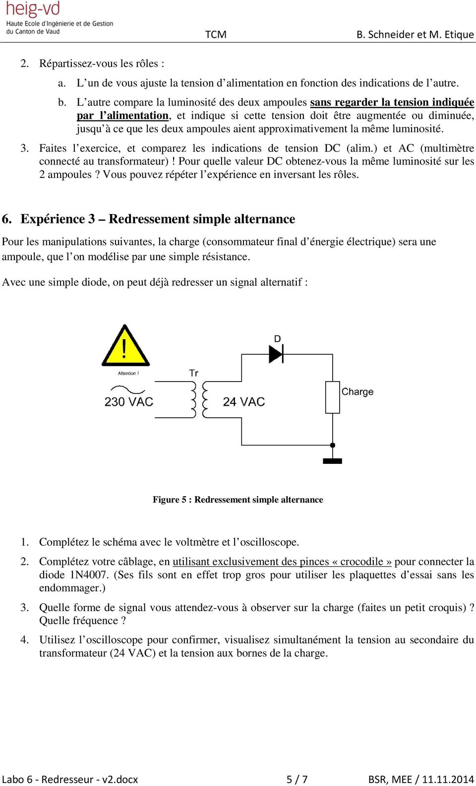 aient approximativement la même luminosité. 3. Faites l exercice, et comparez les indications de tension DC (alim.) et AC (multimètre connecté au transformateur)!
