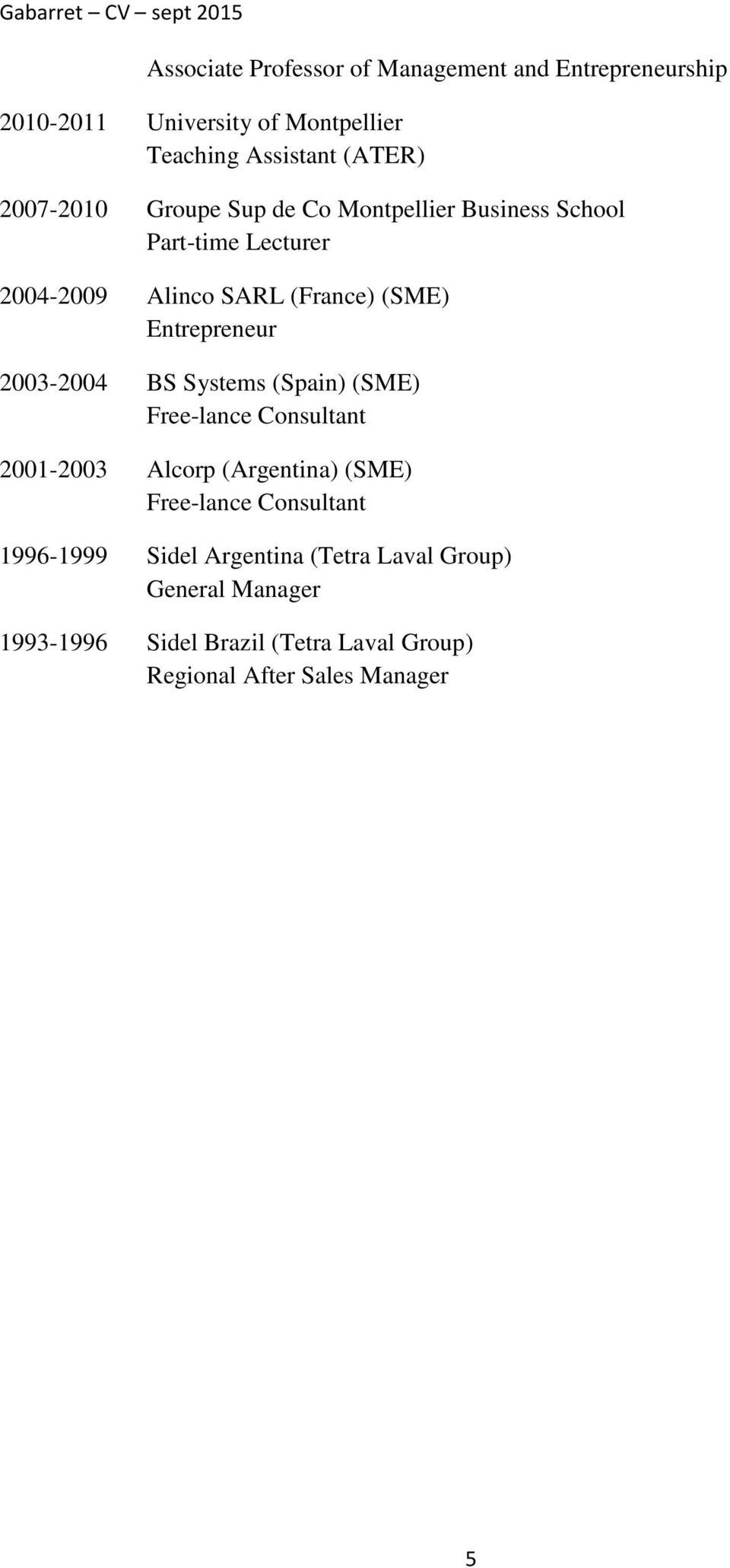 Entrepreneur 2003-2004 BS Systems (Spain) (SME) Free-lance Consultant 2001-2003 Alcorp (Argentina) (SME) Free-lance