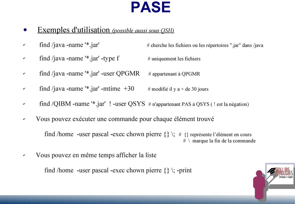 jar' -mtime +30 # modifié il y a + de 30 jours find /QIBM -name '*.jar'! -user QSYS # n'appartenant PAS à QSYS (!