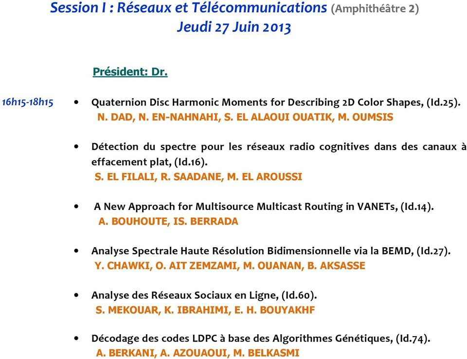 EL AROUSSI A New Approach for Multisource Multicast Routing in VANETs, (Id.14). A. BOUHOUTE, IS. BERRADA Analyse Spectrale Haute Résolution Bidimensionnelle via la BEMD, (Id.27). Y. CHAWKI, O.