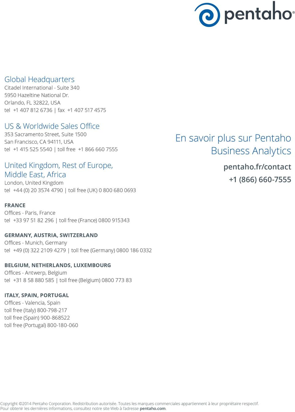 United Kingdom, Rest of Europe, Middle East, Africa London, United Kingdom tel +44 (0) 20 3574 4790 toll free (UK) 0 800 680 0693 En savoir plus sur Pentaho Business Analytics pentaho.
