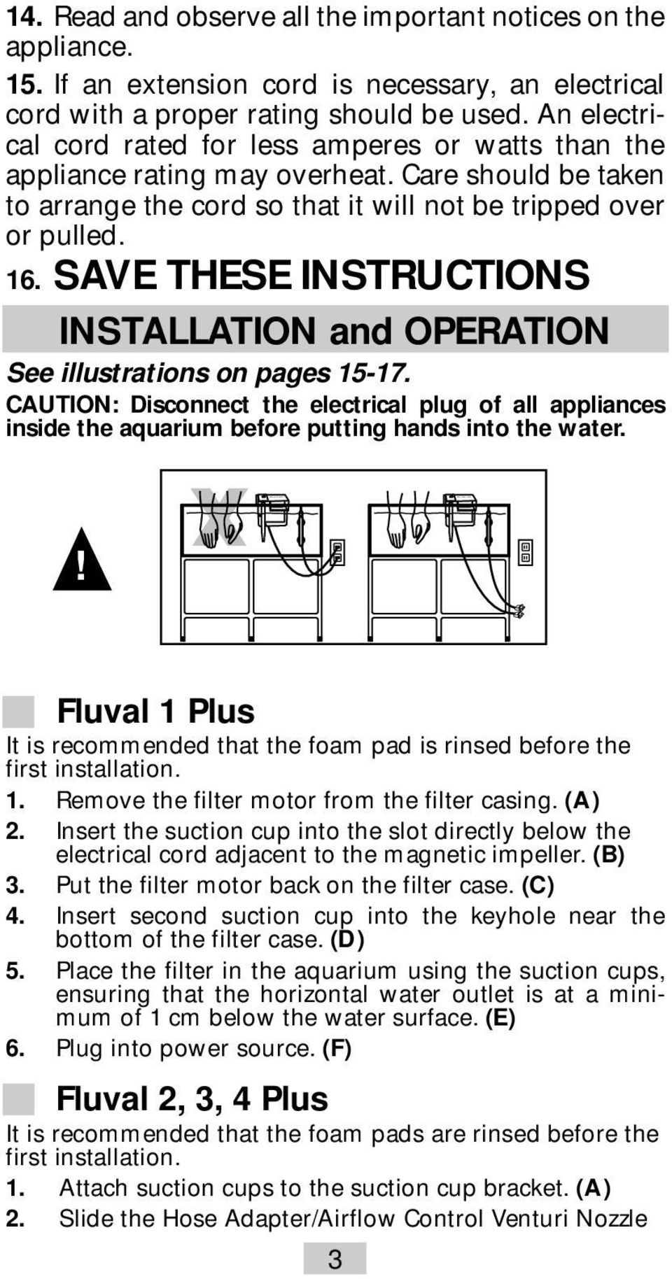 SAVE THESE INSTRUCTIONS INSTALLATION and OPERATION See illustrations on pages 15-17. CAUTION: Disconnect the electrical plug of all appliances inside the aquarium before putting hands into the water.