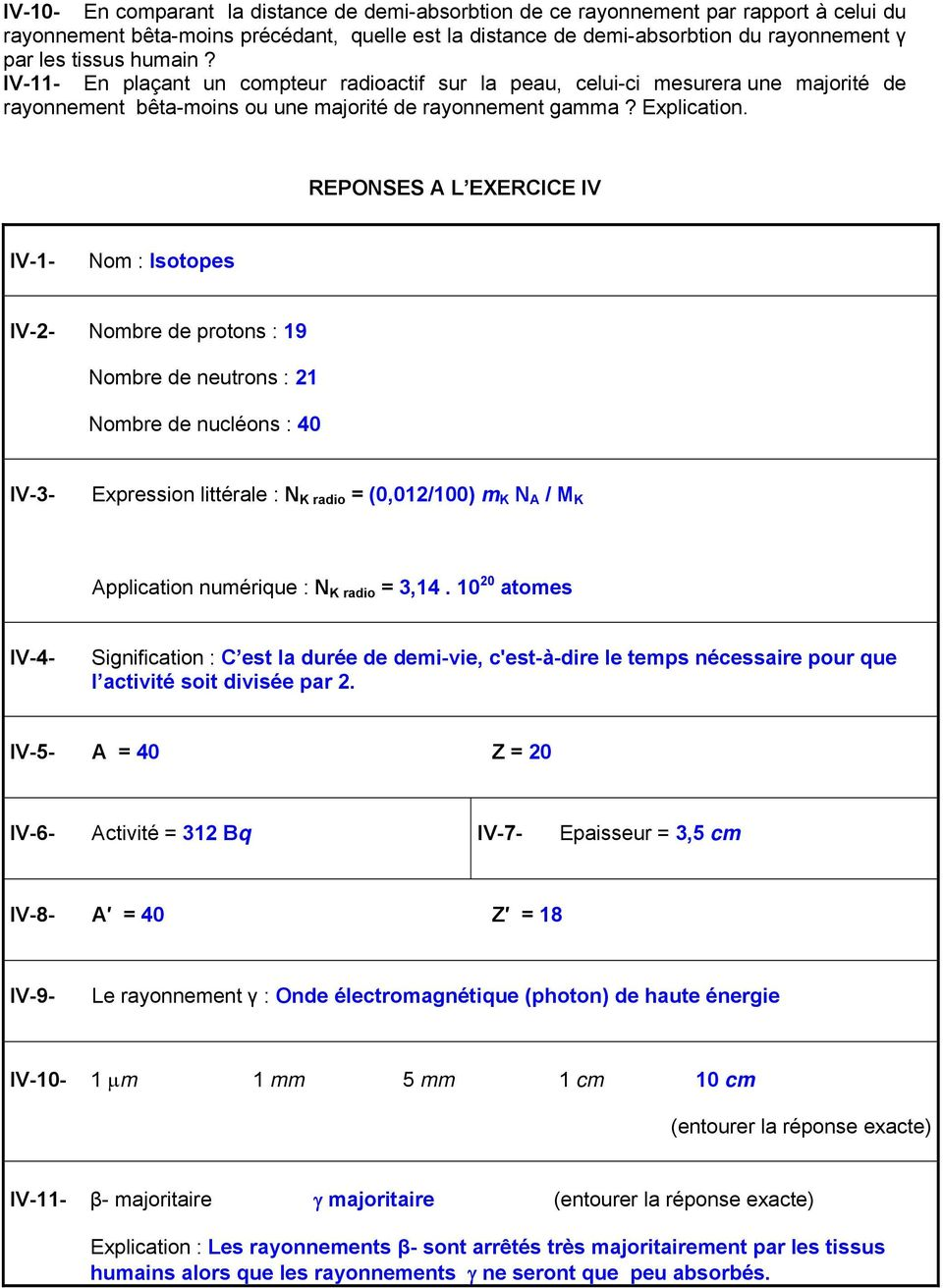REPONSES A L EXERCICE IV IV-1- Nom : Isotopes IV-2- Nombre de protons : 19 Nombre de neutrons : 21 Nombre de nucléons : IV-3- Expression littérale : N K radio = (0,012/100) m K N A / M K Application