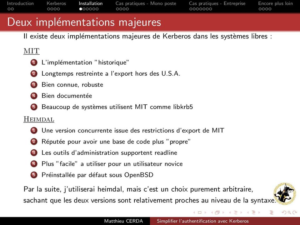 3 Bien connue, robuste 4 Bien documentée 5 Beaucoup de systèmes utilisent MIT comme libkrb5 Heimdal 1 Une version concurrente issue des restrictions d export de MIT 2 Réputée