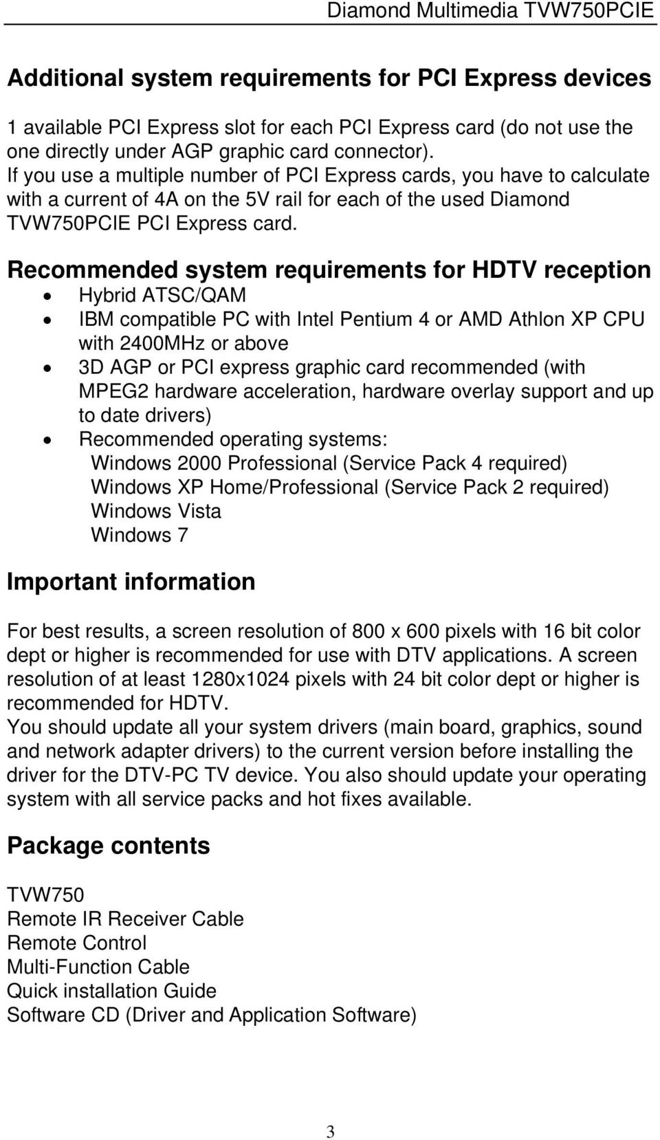 Recommended system requirements for HDTV reception Hybrid ATSC/QAM IBM compatible PC with Intel Pentium 4 or AMD Athlon XP CPU with 2400MHz or above 3D AGP or PCI express graphic card recommended