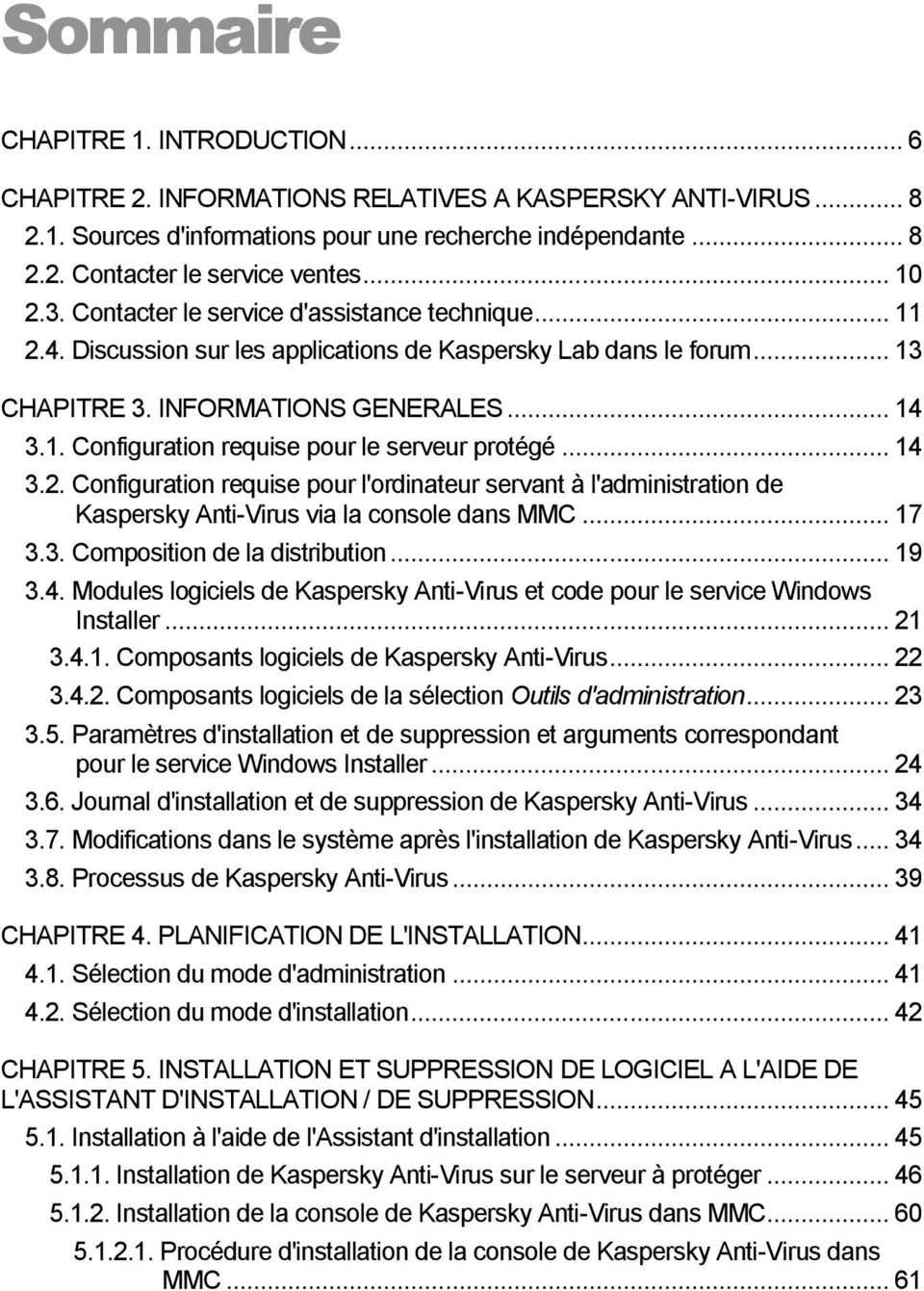 .. 14 3.2. Configuration requise pour l'ordinateur servant à l'administration de Kaspersky Anti-Virus via la console dans MMC... 17 3.3. Composition de la distribution... 19 3.4. Modules logiciels de Kaspersky Anti-Virus et code pour le service Windows Installer.