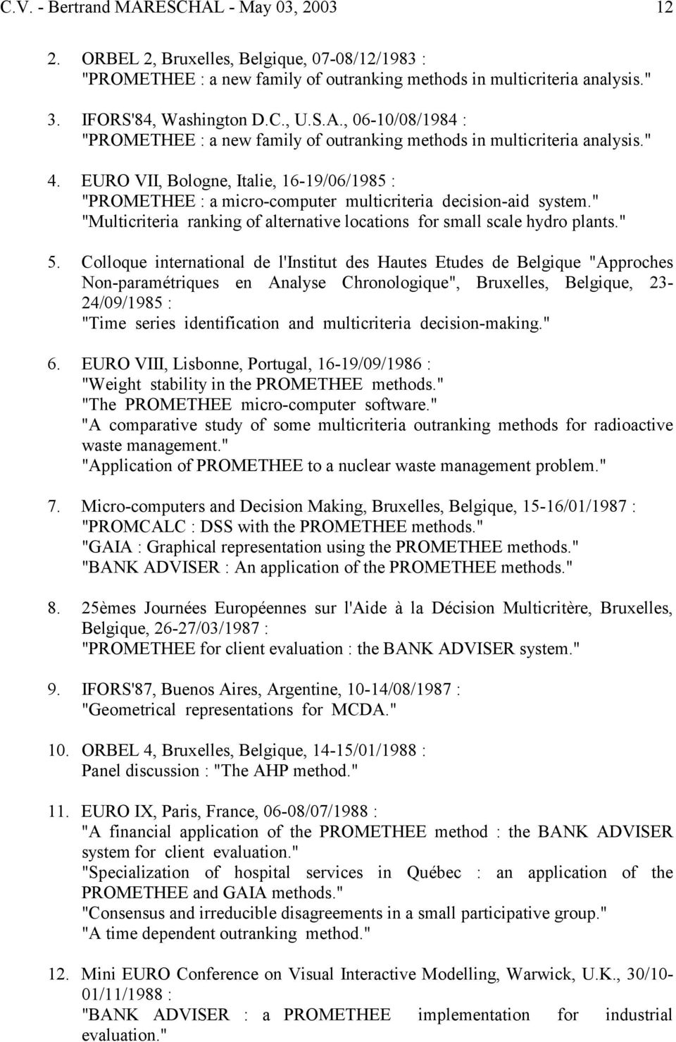 "EURO VII, Bologne, Italie, 16-19/06/1985 : ""PROMETHEE : a micro-computer multicriteria decision-aid system."" ""Multicriteria ranking of alternative locations for small scale hydro plants."" 5."