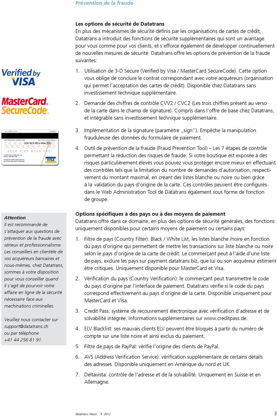 Datatrans offre les options de prévention de la fraude suivantes: 1. Utilisation de 3-D Secure (Verified by Visa / MasterCard SecureCode).