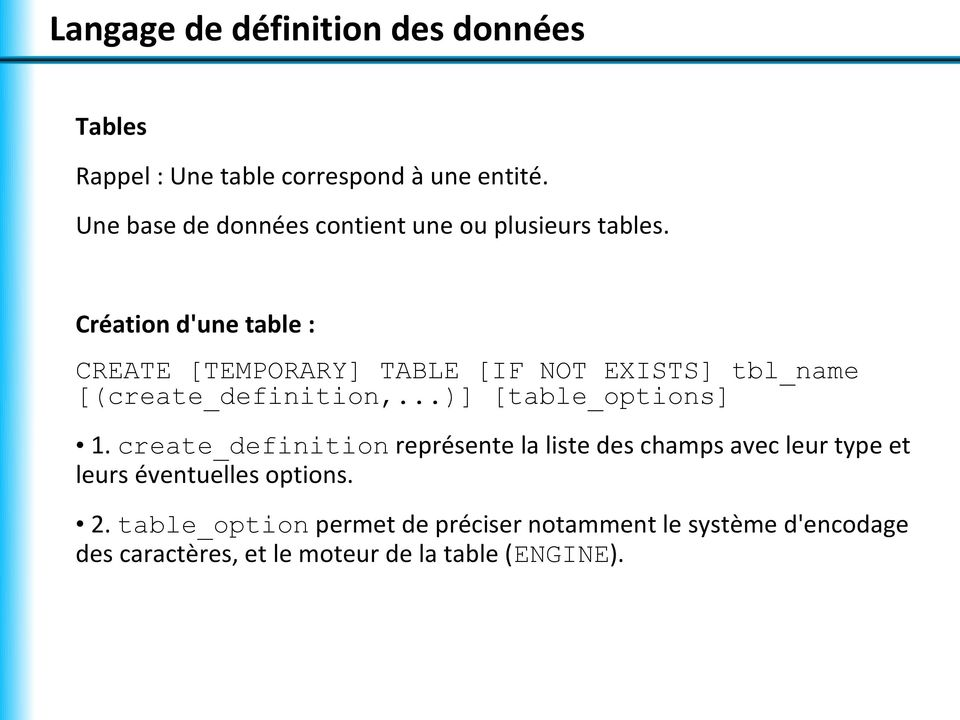 Création d'une table : CREATE [TEMPORARY] TABLE [IF NOT EXISTS] tbl_name [(create_definition,...)] [table_options] 1.