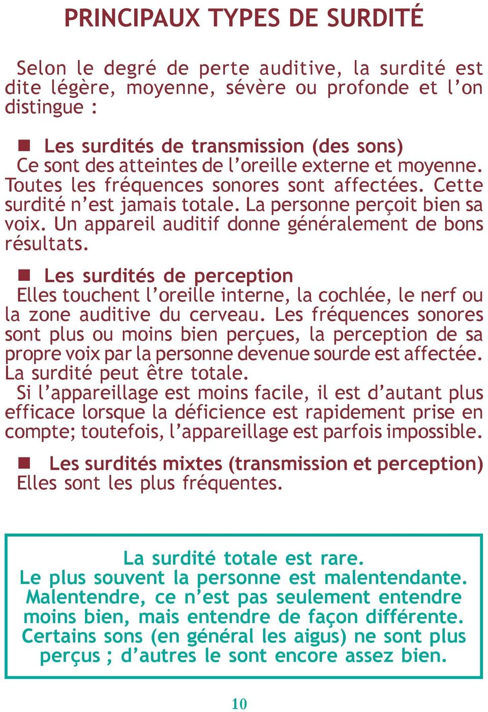 Un appareil auditif donne généralement de bons résultats. Les surdités de perception Elles touchent l oreille interne, la cochlée, le nerf ou la zone auditive du cerveau.