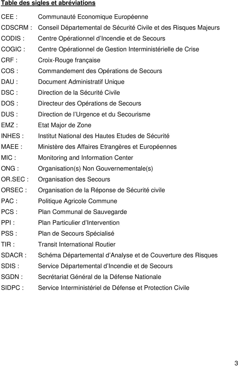 Sécurité Civile DOS : Directeur des Opérations de Secours DUS : Direction de l Urgence et du Secourisme EMZ : Etat Major de Zone INHES : Institut National des Hautes Etudes de Sécurité MAEE :