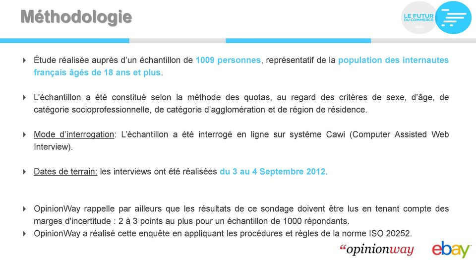 Mode d interrogation: L échantillon a été interrogé en ligne sur système Cawi (Computer Assisted Web Interview). Dates de terrain: les interviews ont été réalisées du 3 au 4 Septembre 2012.