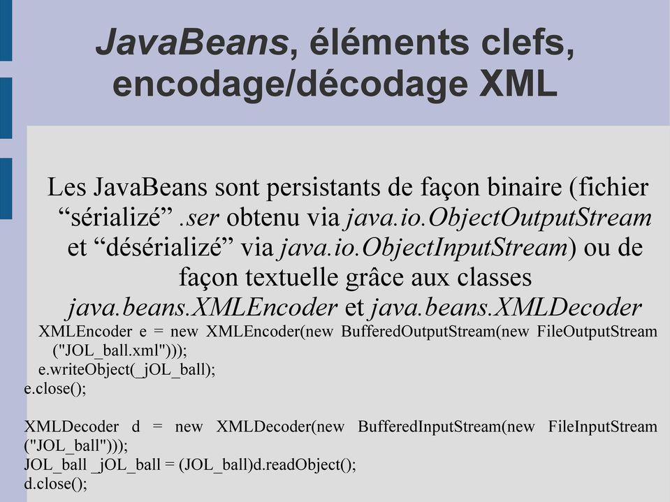 "xmlencoder et java.beans.xmldecoder XMLEncoder e = new XMLEncoder(new BufferedOutputStream(new FileOutputStream (""JOL_ball.xml""))); e."