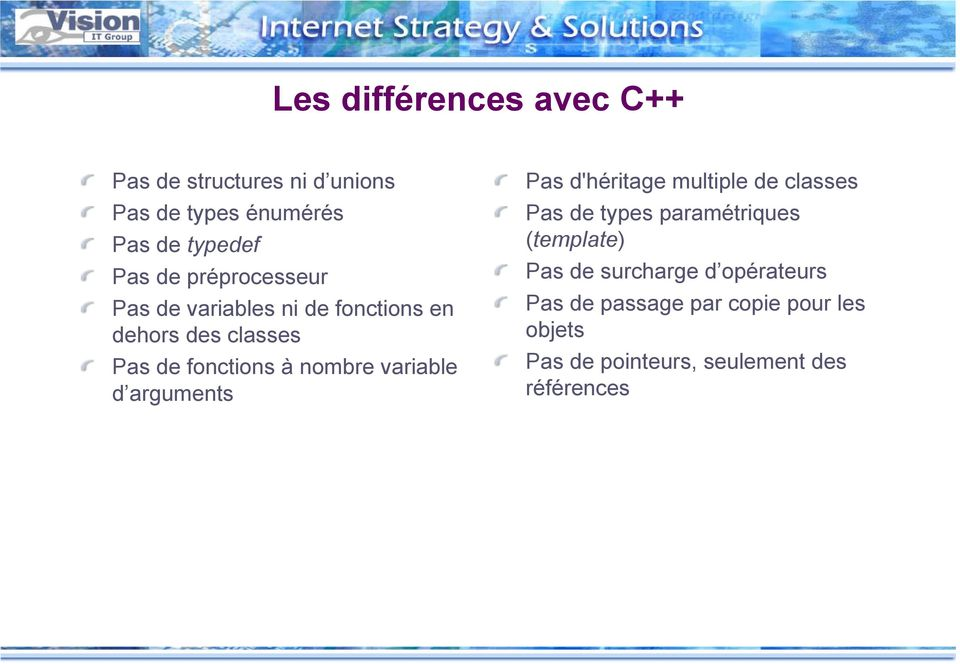 variable d arguments Pas d'héritage multiple de classes Pas de types paramétriques (template) Pas de