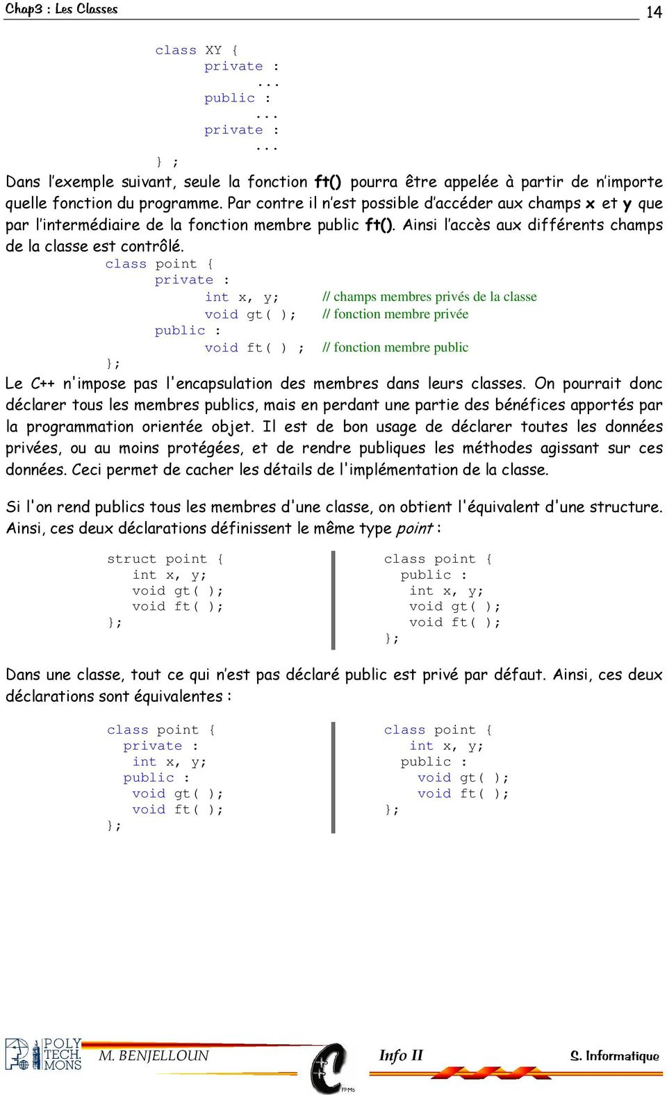 class point { private : int x, y; void gt( ); // fonction membre privée void ft( ) ; // fonction membre public // champs membres privés de la classe ; Le C++ n'impose pas l'encapsulation des membres
