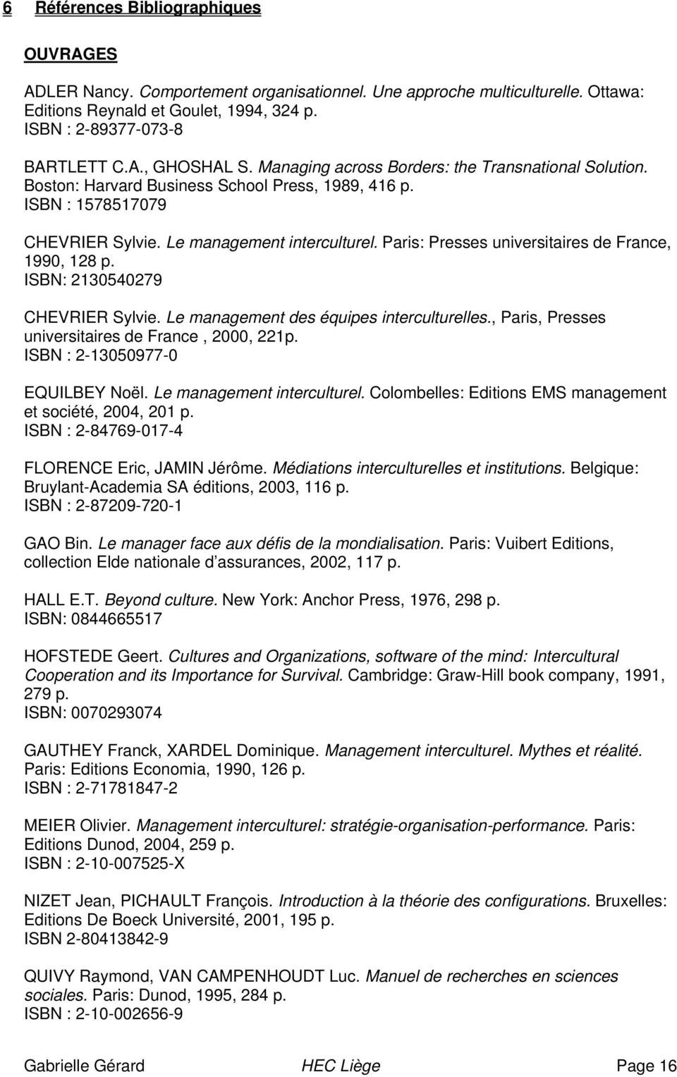 Paris: Presses universitaires de France, 1990, 128 p. ISBN: 2130540279 CHEVRIER Sylvie. Le management des équipes interculturelles., Paris, Presses universitaires de France, 2000, 221p.