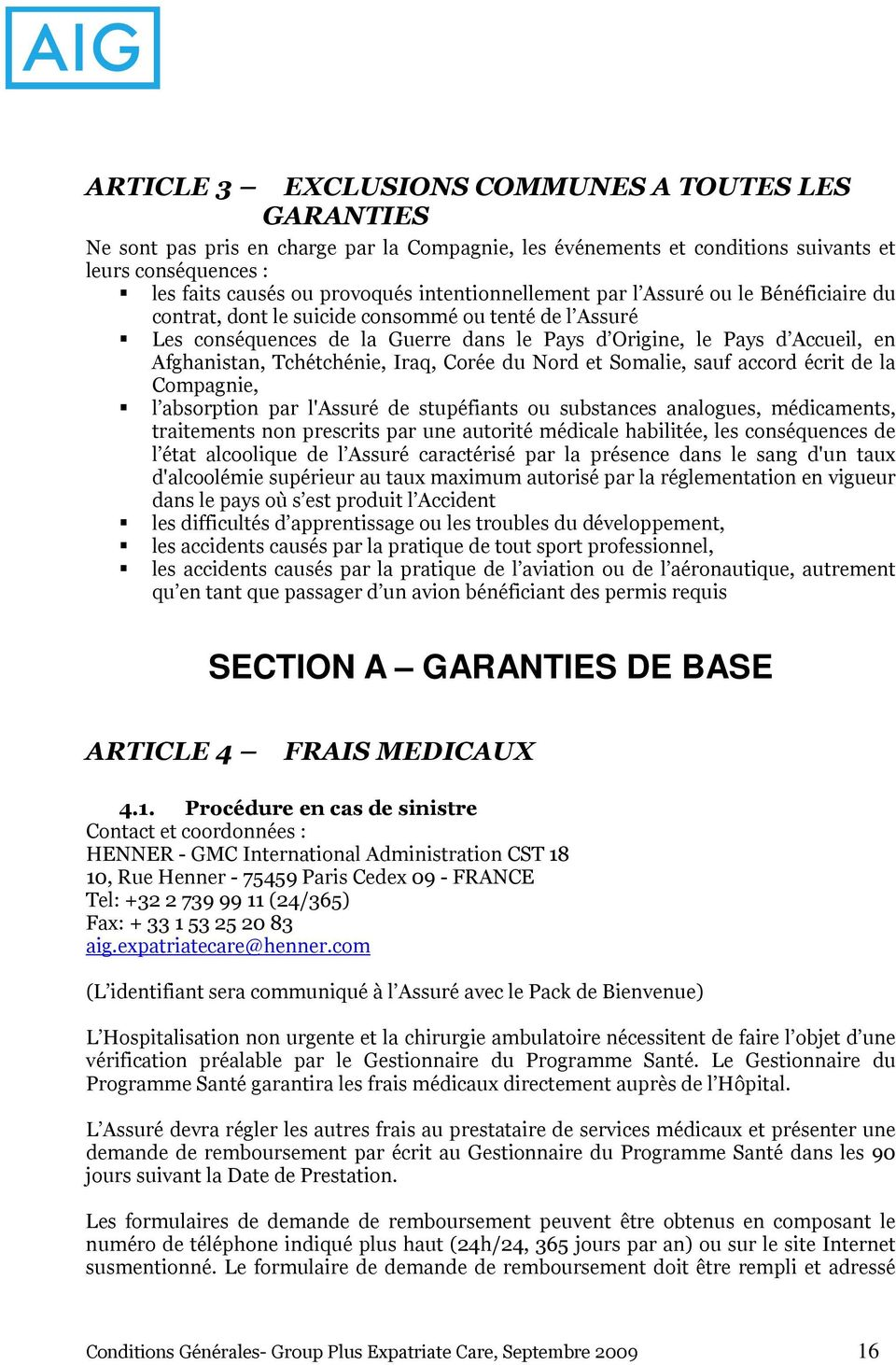 Tchétchénie, Iraq, Corée du Nord et Somalie, sauf accord écrit de la Compagnie, l absorption par l'assuré de stupéfiants ou substances analogues, médicaments, traitements non prescrits par une